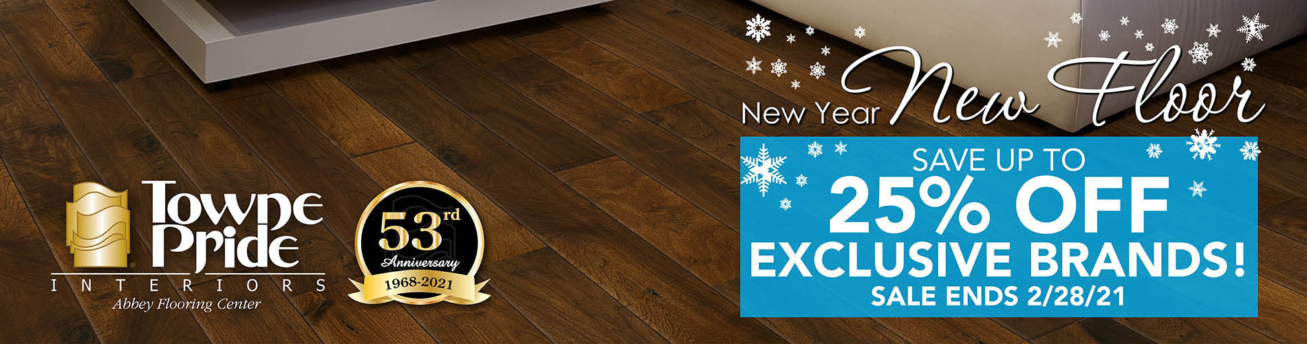 New Year New Floor! Save up to 25% off exclusive brands now through 2/28/21! Only at Towne Pride Interiors Abbey Flooring Center.